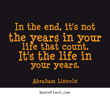 Life quotes - In the end, it's not the years in your life that count. it's the life..