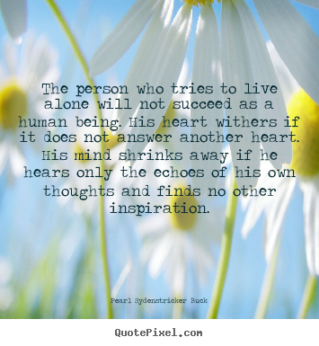 Pearl Sydenstricker Buck picture quotes - The person who tries to live alone will not succeed as a human.. - Life quote