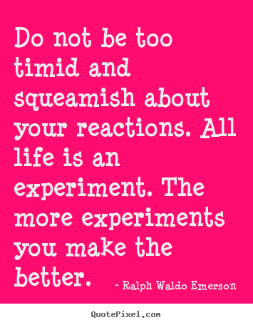 Do not be too timid and squeamish about your.. Ralph Waldo Emerson good life quotes