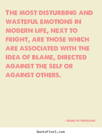 The most disturbing and wasteful emotions in modern.. Marilyn Ferguson greatest life quotes