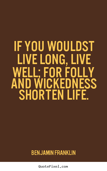 Quote about life - If you wouldst live long, live well; for folly and wickedness shorten..