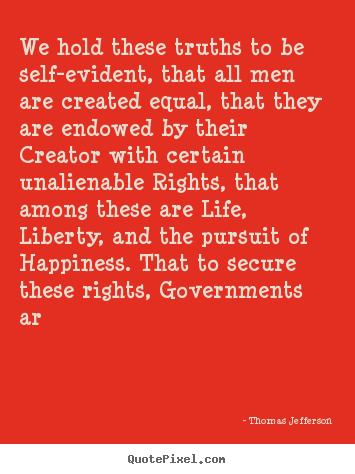 Life quote - We hold these truths to be self-evident, that all..
