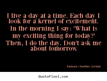 Quotes about life - I live a day at a time. each day i look for a kernel of excitement...