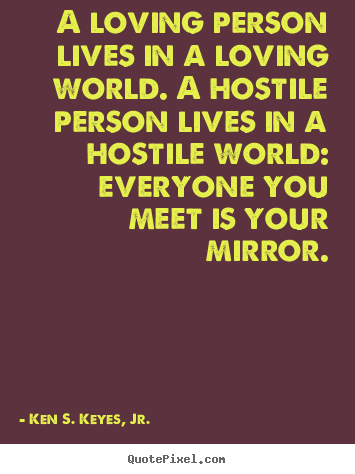 Life quotes - A loving person lives in a loving world. a hostile person lives in a..