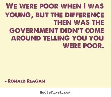 Life quotes - We were poor when i was young, but the difference then was the government..