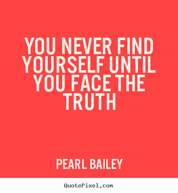 Pearl Bailey picture quotes - You never find yourself until you face the truth - Life quotes