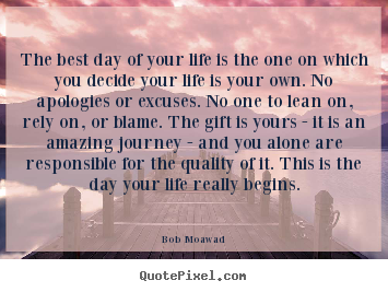 Design your own picture quotes about life - The best day of your life is the one on which you decide your life..
