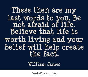 Quotes about life - These then are my last words to you. be not afraid of life...