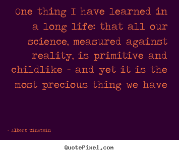 Albert Einstein picture quotes - One thing i have learned in a long life: that all our science,.. - Life quote