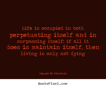 Life is occupied in both perpetuating itself and in surpassing.. Simone De Beauvoir  life quotes
