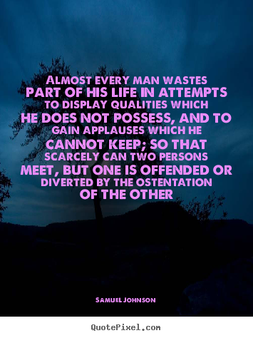 Almost every man wastes part of his life in attempts to display.. Samuel Johnson popular life quotes