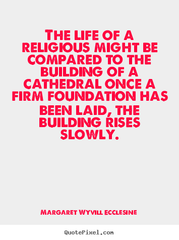 Quotes about life - The life of a religious might be compared to the building..