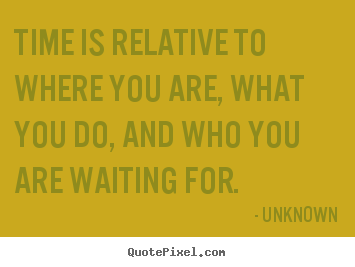 Life quote - Time is relative to where you are, what you do, and who you are..