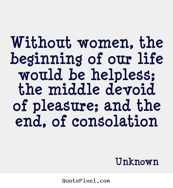 Without women, the beginning of our life would be helpless;.. Unknown great life quotes