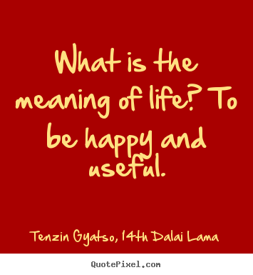 What is the meaning of life? to be happy and useful. Tenzin Gyatso, 14th Dalai Lama good life quotes