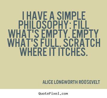 Life quotes - I have a simple philosophy: fill what's empty. empty what's..