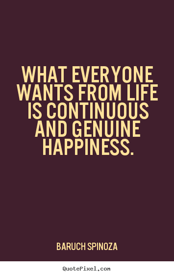 What everyone wants from life is continuous and genuine happiness. Baruch Spinoza popular life quotes