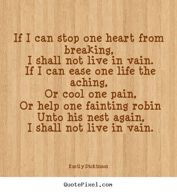 Emily Dickinson picture quotes - If i can stop one heart from breaking, i shall not live.. - Life quote
