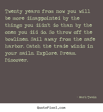 Life quote - Twenty years from now you will be more disappointed by the things..