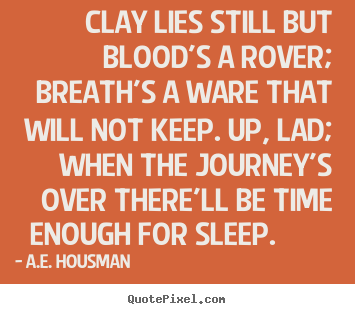 Clay lies still but blood's a rover; breath's a ware that will.. A.e. Housman  life quotes