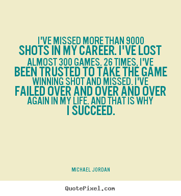Quote about life - I've missed more than 9000 shots in my career. i've..