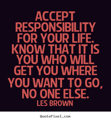 Quotes about life - Accept responsibility for your life. know that it is..