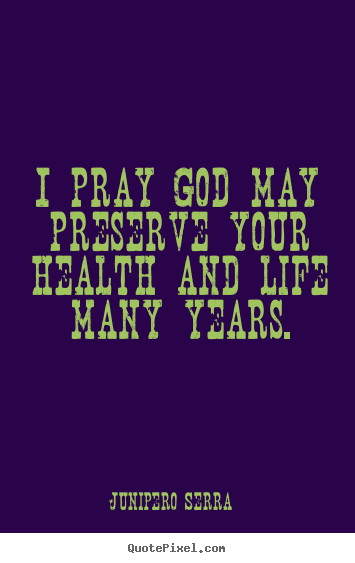 Quote about life - I pray god may preserve your health and life many years.