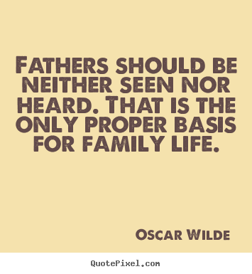 Quote about life - Fathers should be neither seen nor heard. that is the..