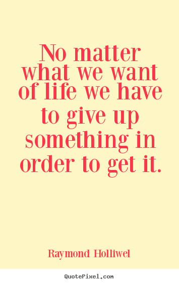 Quotes about life - No matter what we want of life we have to give..