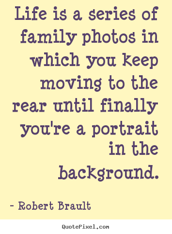 Life quote - Life is a series of family photos in which..
