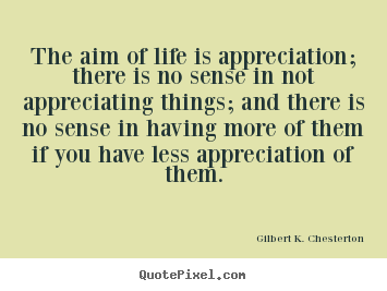 Customize picture quotes about life - The aim of life is appreciation; there is no sense in not appreciating..