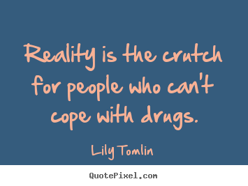 Reality is the crutch for people who can't cope.. Lily Tomlin  life quotes