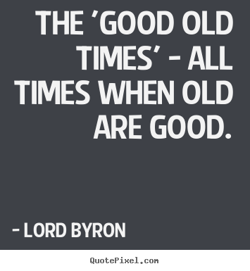 Create your own picture quotes about life - The 'good old times' - all times when old are..