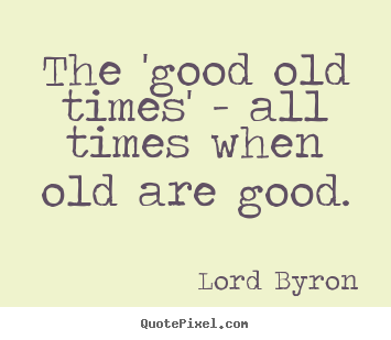 Make custom picture quotes about life - The 'good old times' - all times when old are good.