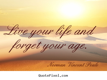 Life quotes - Live your life and forget your age.