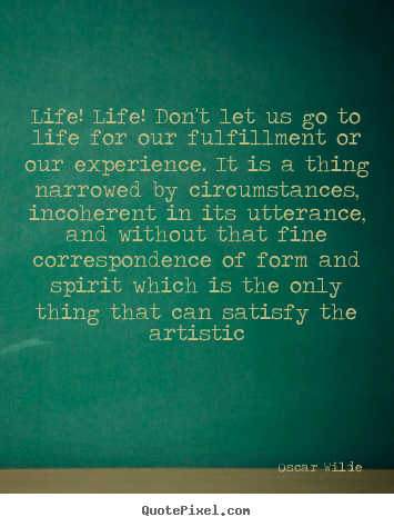 Sayings about life - Life! life! don't let us go to life for our..