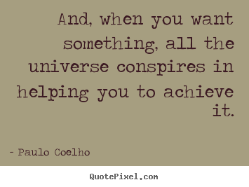 Quote about life - And, when you want something, all the universe..