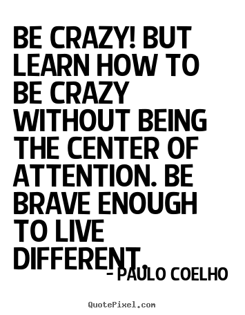 Quotes about life - Be crazy! but learn how to be crazy without being the..
