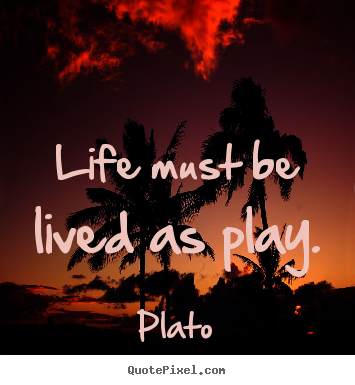 Life quote - Life must be lived as play.