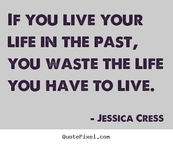 Design custom picture sayings about life - If you live your life in the past, you waste the life you..