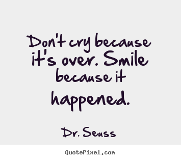 Life quotes - Don't cry because it's over. smile because it happened.