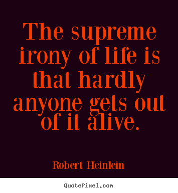 Life sayings - The supreme irony of life is that hardly anyone..