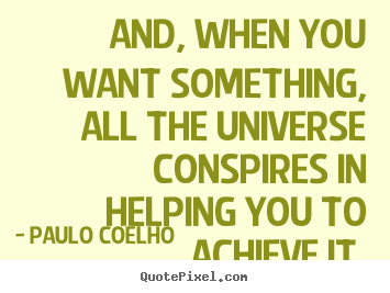Life quotes - And, when you want something, all the universe..