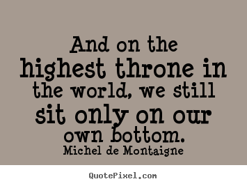 And on the highest throne in the world, we still sit only on.. Michel De Montaigne popular life quote