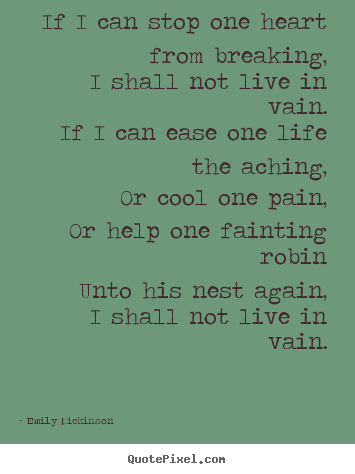 If i can stop one heart from breaking, i shall.. Emily Dickinson greatest life quotes