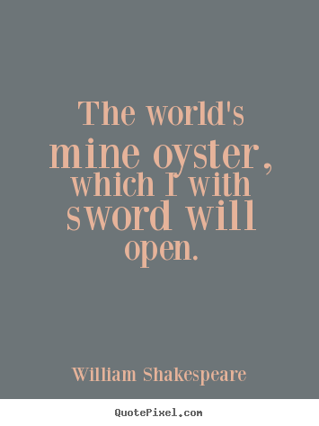 Life quotes - The world's mine oyster, which i with sword will open.