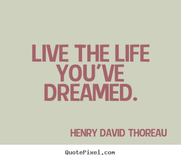 Henry David Thoreau picture quotes - Live the life you've dreamed. - Life quotes