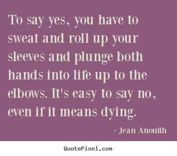 Jean Anouilh poster quote - To say yes, you have to sweat and roll up your sleeves.. - Life quote