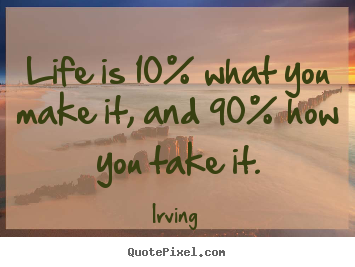 Customize picture quotes about life - Life is 10% what you make it, and 90% how you take..