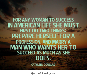 Cathleen Douglas picture quotes - For any woman to success in american life she.. - Life quotes